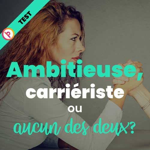 Ambitieuse ou carrieriste?